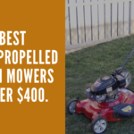 5 Best Self Propelled Lawn Mowers Under $400 in 2021