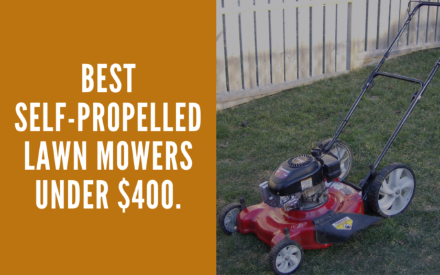 Best Self-Propelled Lawn Mowers Under $400